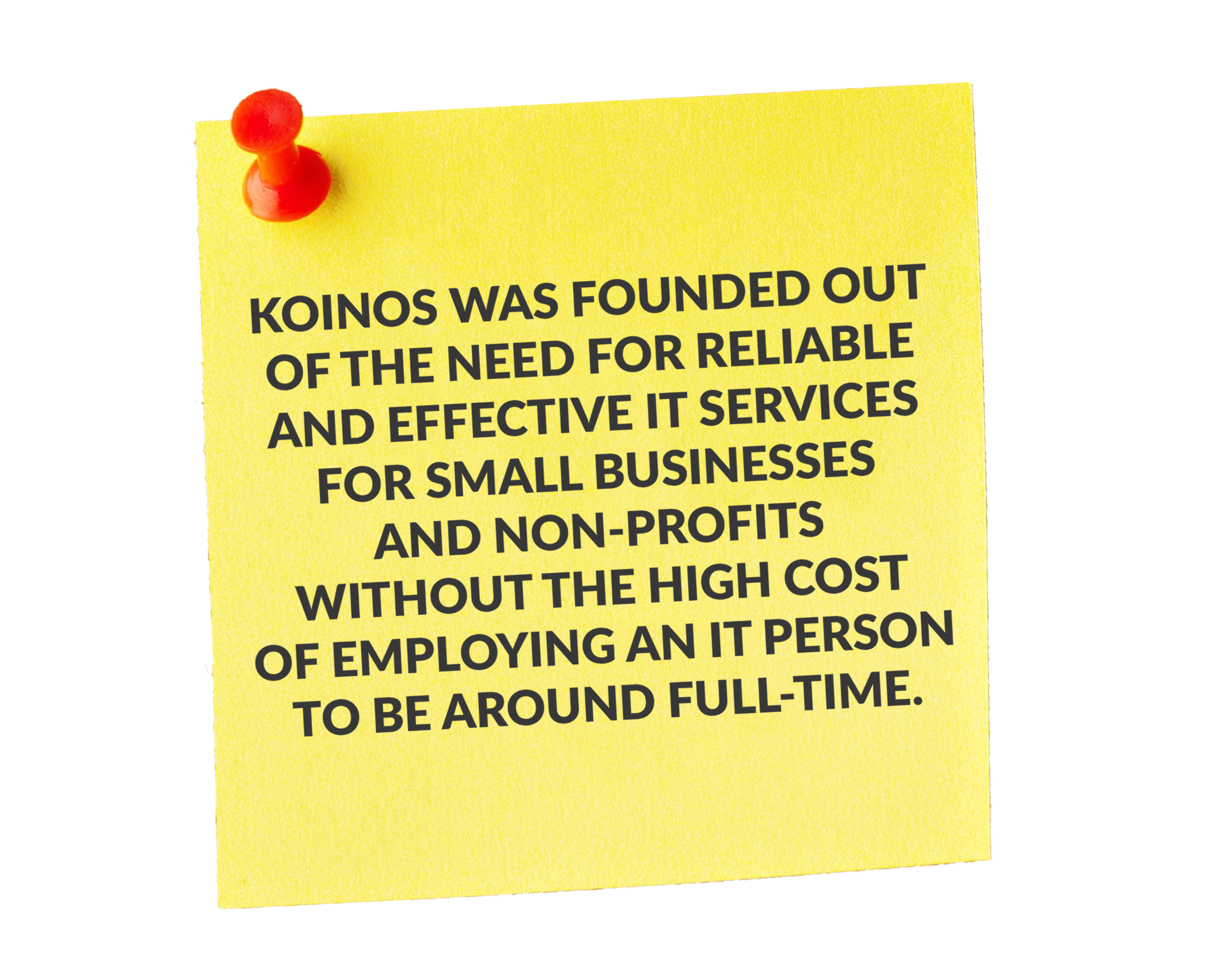 koinos was founded out of the need for reliable and effective it services for small businesses and non-profits without the high cost of employing an it person to be around full-time